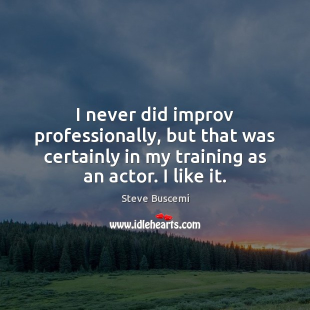 I never did improv professionally, but that was certainly in my training Image