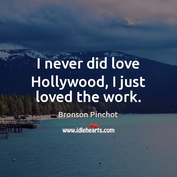 Image, I never did love Hollywood, I just loved the work.