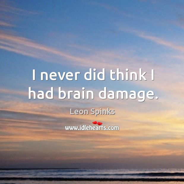 I never did think I had brain damage. Leon Spinks Picture Quote