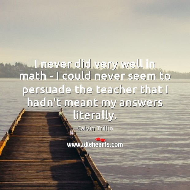 I never did very well in math – I could never seem Calvin Trillin Picture Quote