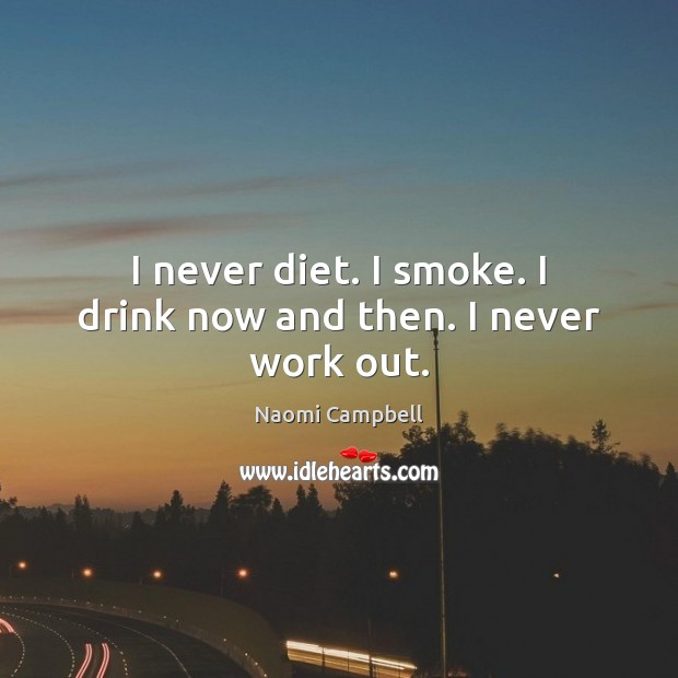 Image, I never diet. I smoke. I drink now and then. I never work out.