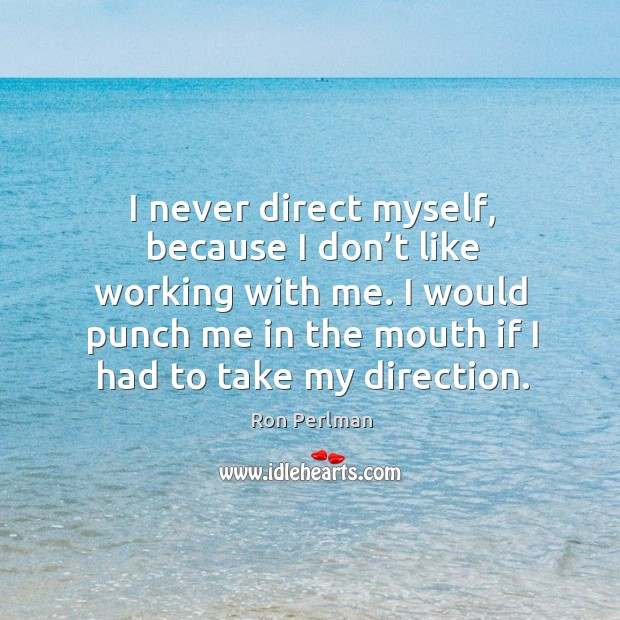 Image, I never direct myself, because I don't like working with me. I would punch me in the mouth if I had to take my direction.