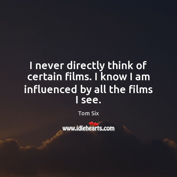 I never directly think of certain films. I know I am influenced by all the films I see. Image