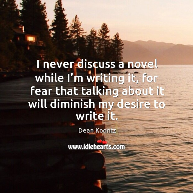 I never discuss a novel while I'm writing it, for fear that talking about it will diminish my desire to write it. Image