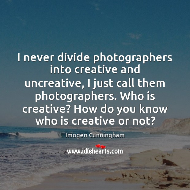 I never divide photographers into creative and uncreative, I just call them Imogen Cunningham Picture Quote