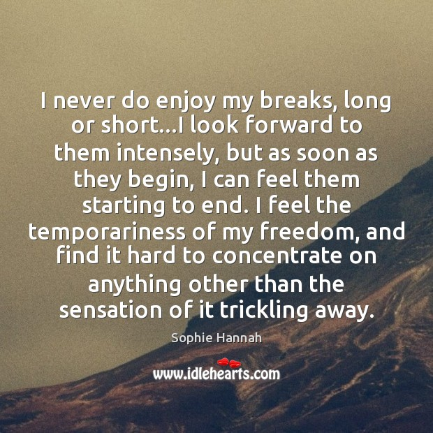 I never do enjoy my breaks, long or short…I look forward Sophie Hannah Picture Quote