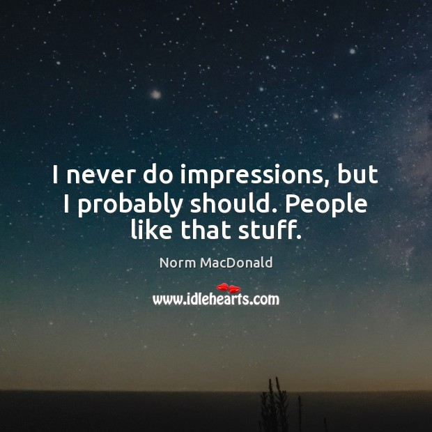 I never do impressions, but I probably should. People like that stuff. Image