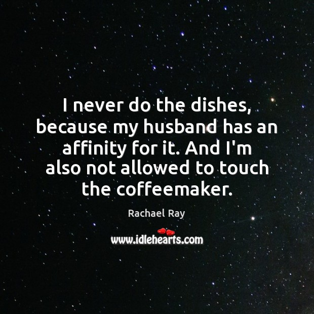 I never do the dishes, because my husband has an affinity for Rachael Ray Picture Quote