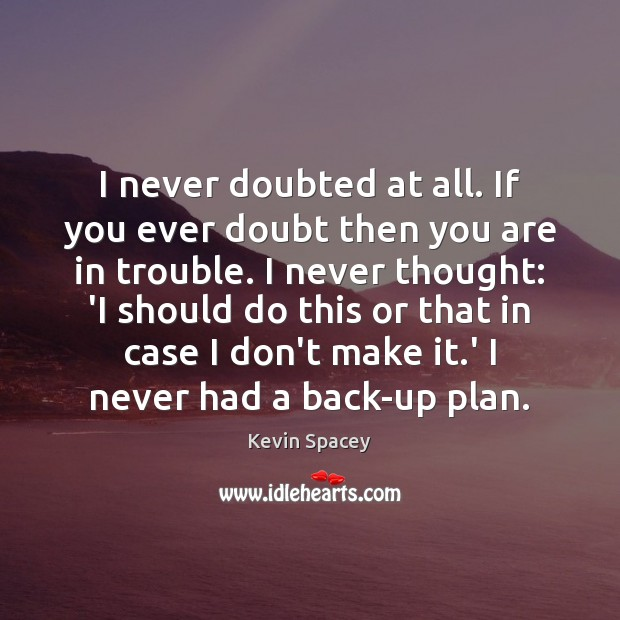 I never doubted at all. If you ever doubt then you are Kevin Spacey Picture Quote