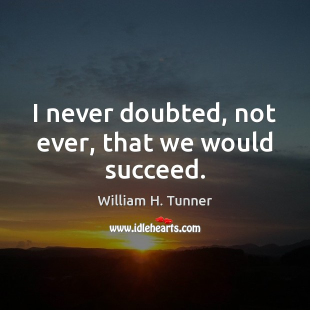 I never doubted, not ever, that we would succeed. Image