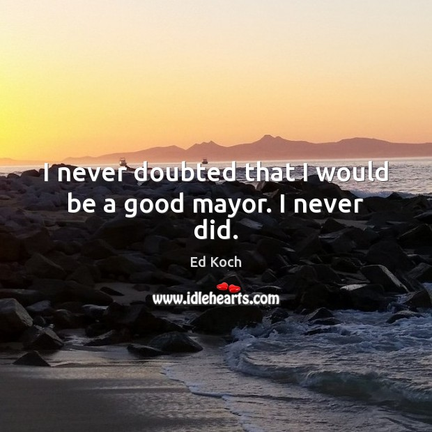 I never doubted that I would be a good mayor. I never did. Ed Koch Picture Quote