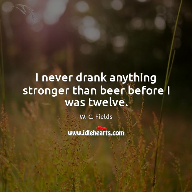I never drank anything stronger than beer before I was twelve. W. C. Fields Picture Quote
