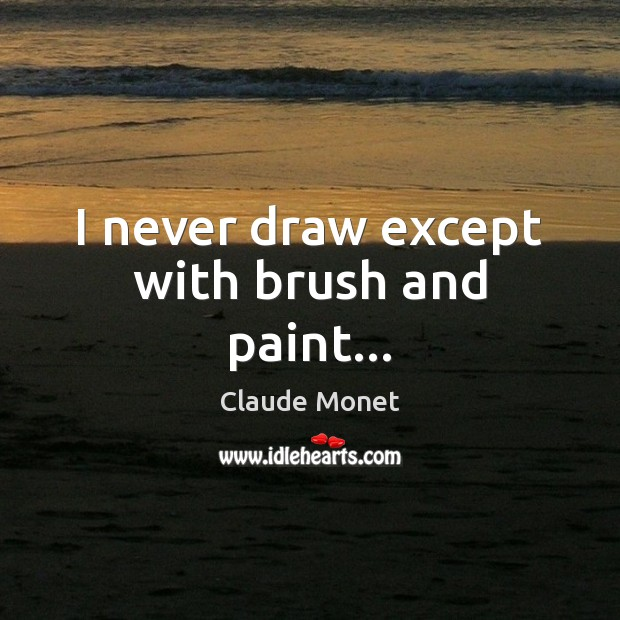 I never draw except with brush and paint… Claude Monet Picture Quote
