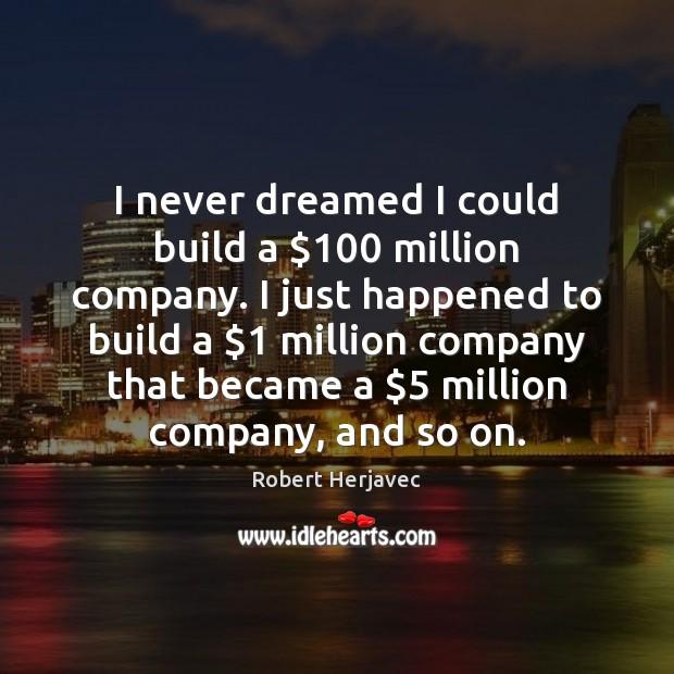I never dreamed I could build a $100 million company. I just happened Image