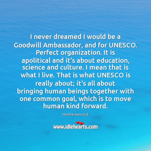 Image, I never dreamed I would be a Goodwill Ambassador, and for UNESCO.