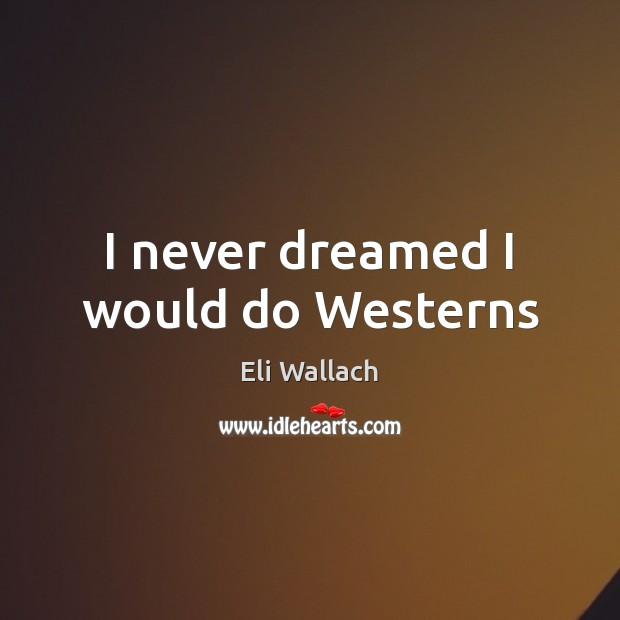 I never dreamed I would do Westerns Image