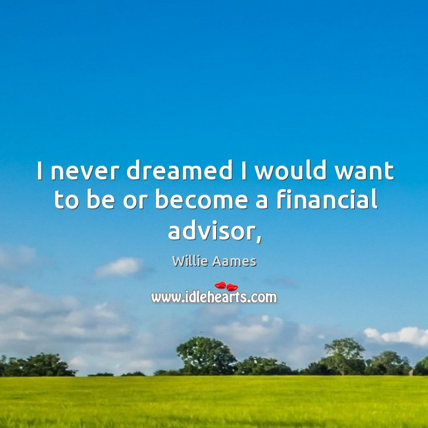 I never dreamed I would want to be or become a financial advisor, Willie Aames Picture Quote