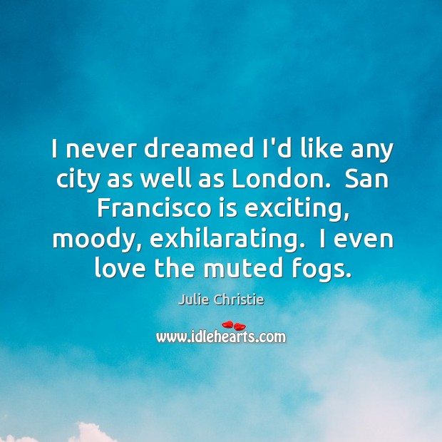I never dreamed I'd like any city as well as London.  San Julie Christie Picture Quote