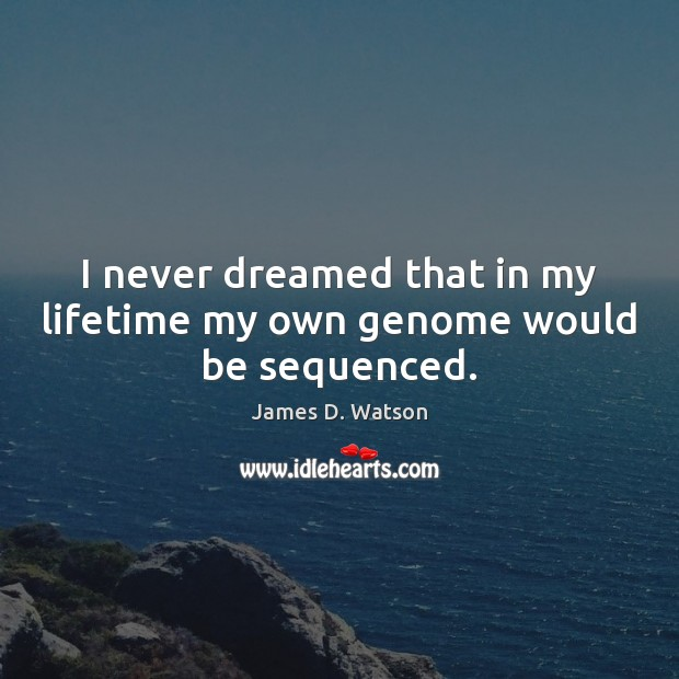 I never dreamed that in my lifetime my own genome would be sequenced. James D. Watson Picture Quote