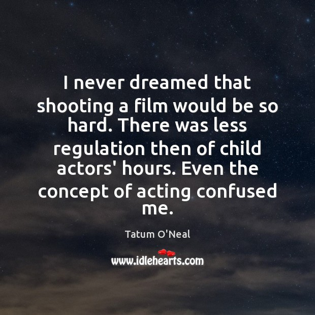 I never dreamed that shooting a film would be so hard. There Tatum O'Neal Picture Quote
