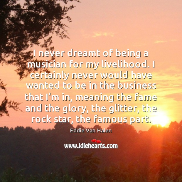 I never dreamt of being a musician for my livelihood. I certainly Eddie Van Halen Picture Quote