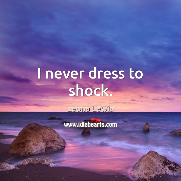 Image, I never dress to shock.