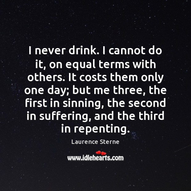 I never drink. I cannot do it, on equal terms with others. Laurence Sterne Picture Quote