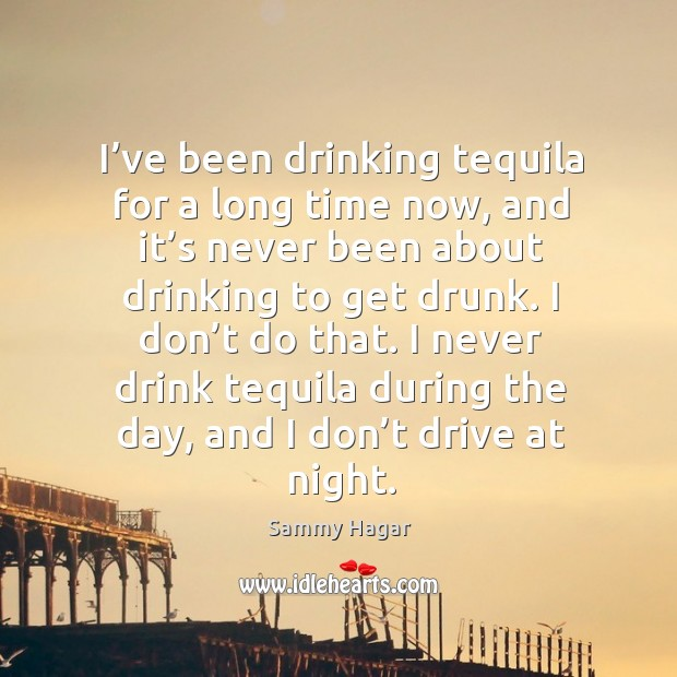 Image, I never drink tequila during the day, and I don't drive at night.