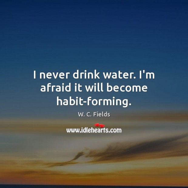 I never drink water. I'm afraid it will become habit-forming. Image