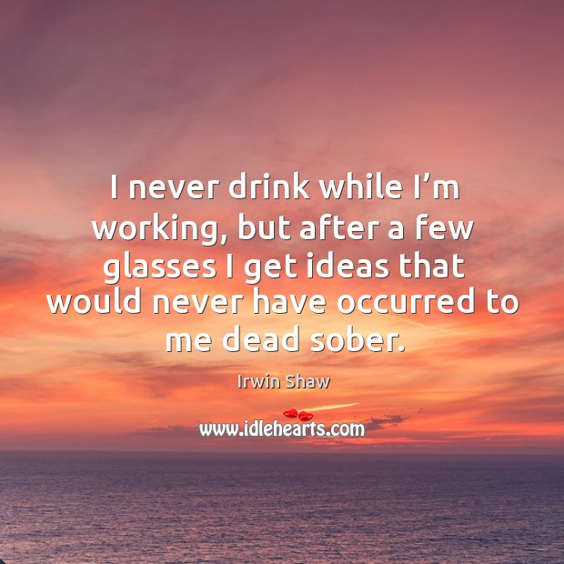 Image, I never drink while I'm working, but after a few glasses I get ideas that would never have occurred to me dead sober.