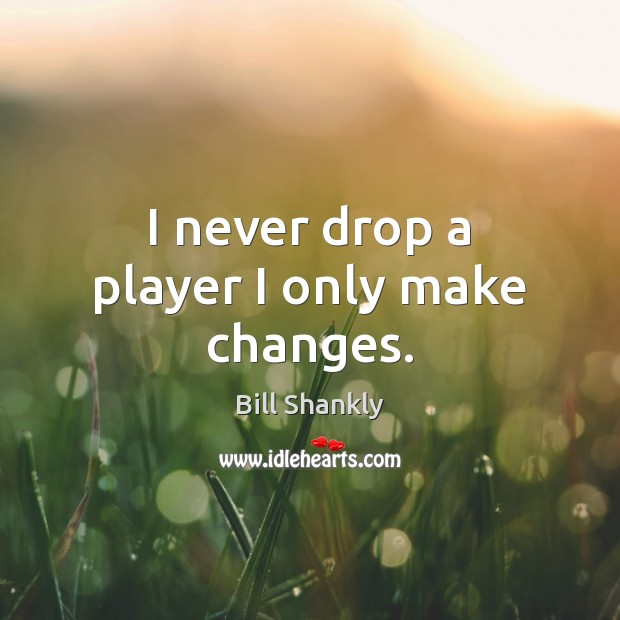 Image, I never drop a player I only make changes.
