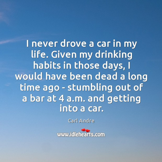 I never drove a car in my life. Given my drinking habits Carl Andre Picture Quote