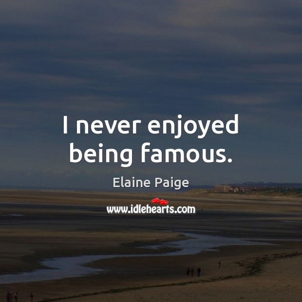I never enjoyed being famous. Elaine Paige Picture Quote