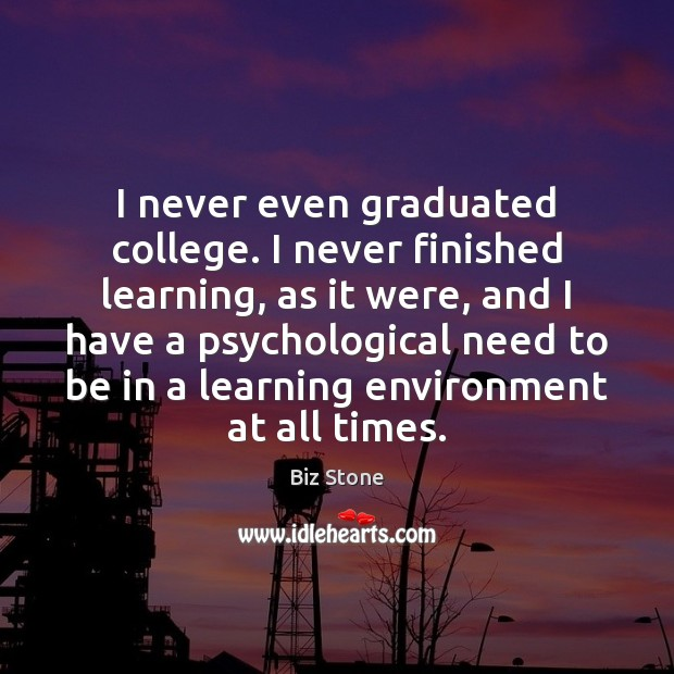 Image, I never even graduated college. I never finished learning, as it were,