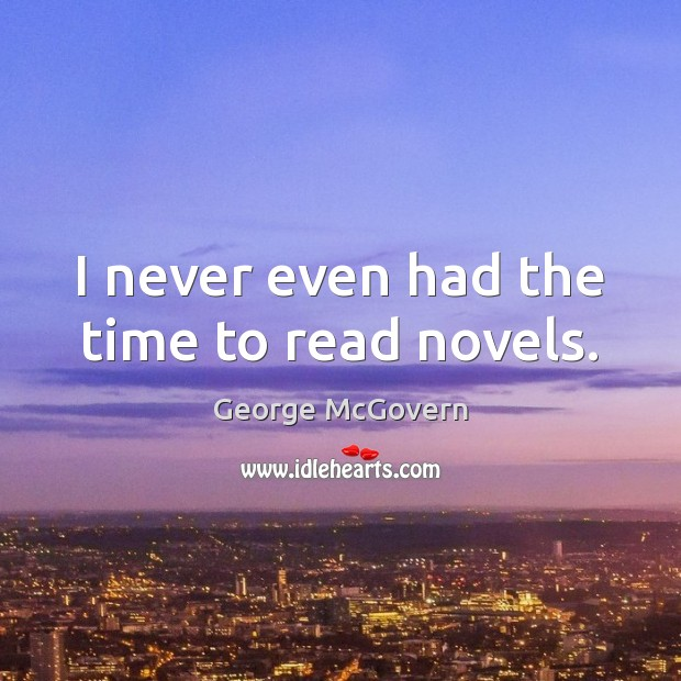 I never even had the time to read novels. George McGovern Picture Quote