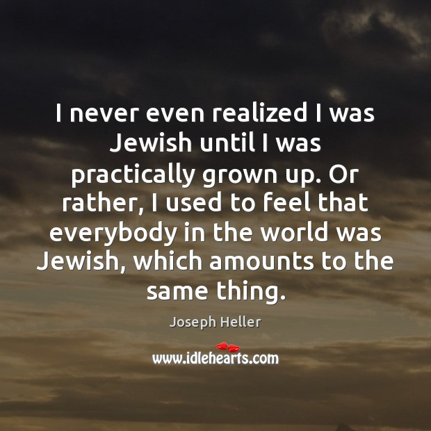 I never even realized I was Jewish until I was practically grown Joseph Heller Picture Quote