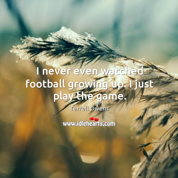 I never even watched football growing up. I just play the game. Terrell Owens Picture Quote