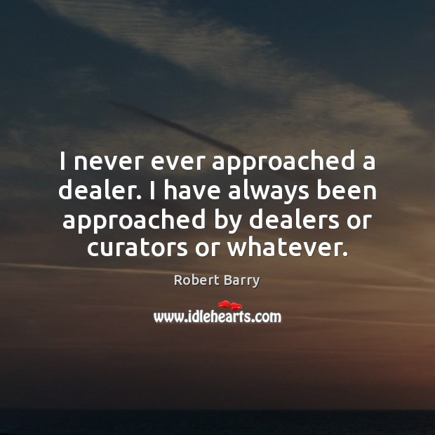 I never ever approached a dealer. I have always been approached by Robert Barry Picture Quote