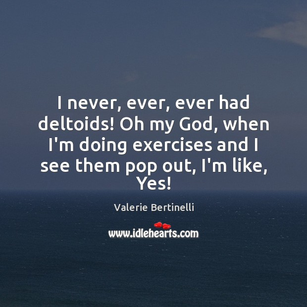 Valerie Bertinelli Picture Quote image saying: I never, ever, ever had deltoids! Oh my God, when I'm doing