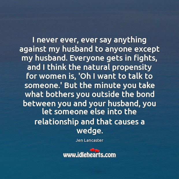 I never ever, ever say anything against my husband to anyone except Jen Lancaster Picture Quote