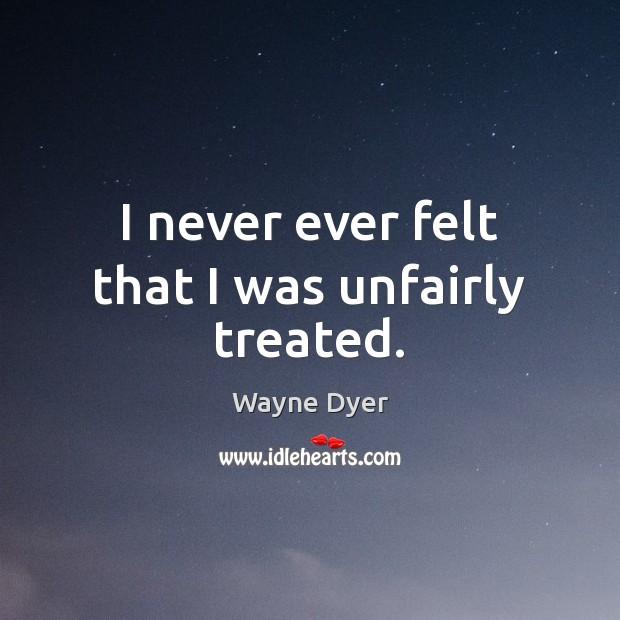 Image, I never ever felt that I was unfairly treated.