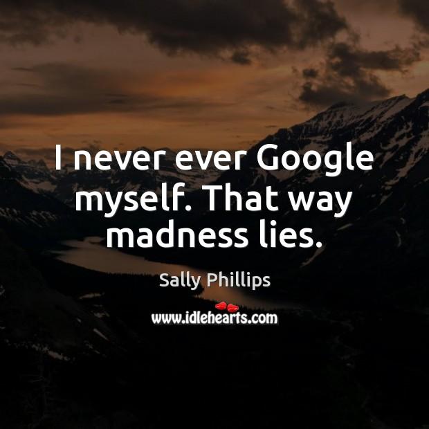 Image, I never ever Google myself. That way madness lies.