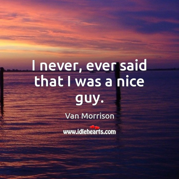 I never, ever said that I was a nice guy. Van Morrison Picture Quote