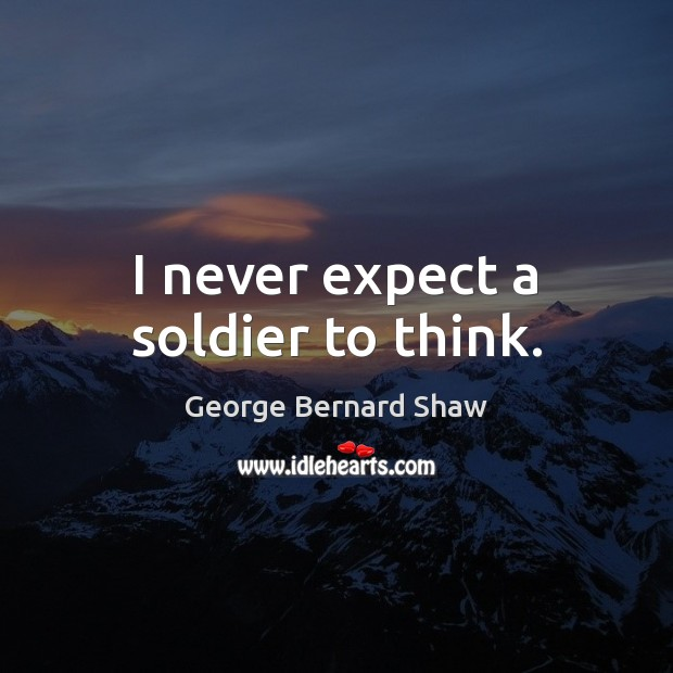 I never expect a soldier to think. George Bernard Shaw Picture Quote