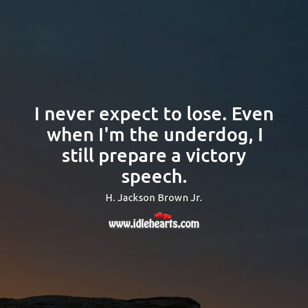 Image, I never expect to lose. Even when I'm the underdog, I still prepare a victory speech.