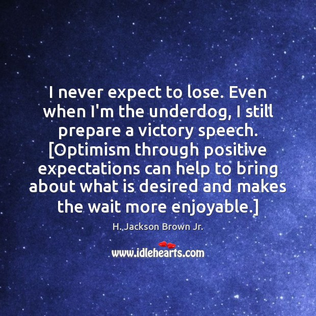 Image, I never expect to lose. Even when I'm the underdog, I still