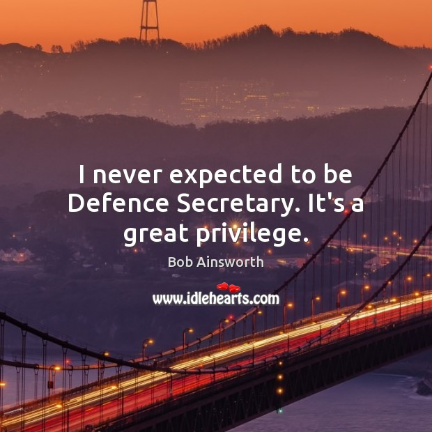 Image, I never expected to be Defence Secretary. It's a great privilege.
