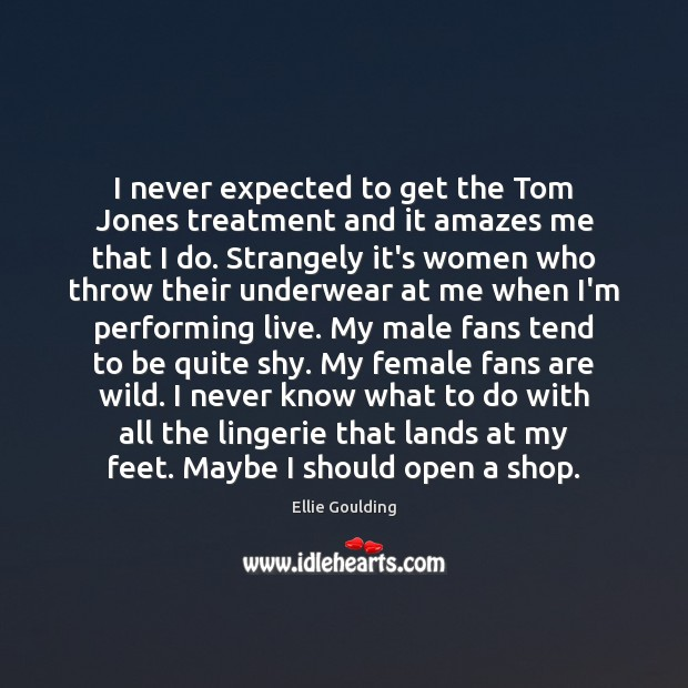 I never expected to get the Tom Jones treatment and it amazes Ellie Goulding Picture Quote