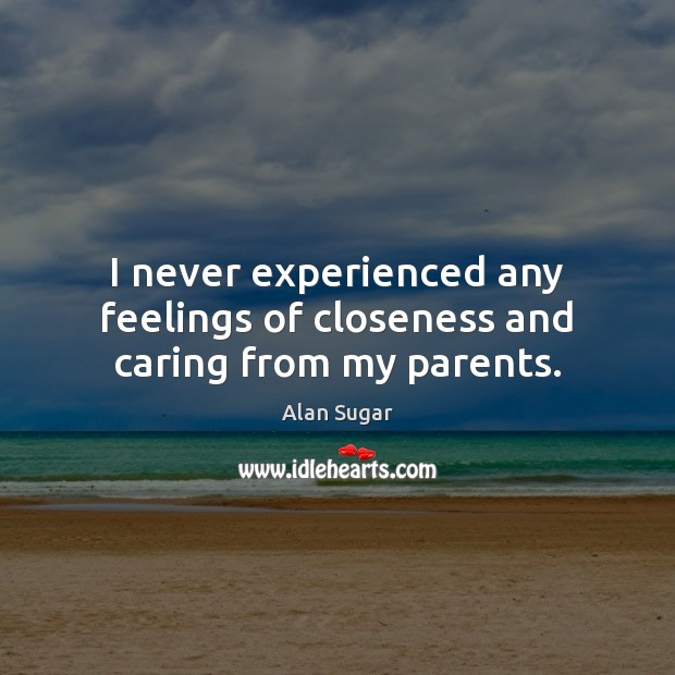 I never experienced any feelings of closeness and caring from my parents. Alan Sugar Picture Quote
