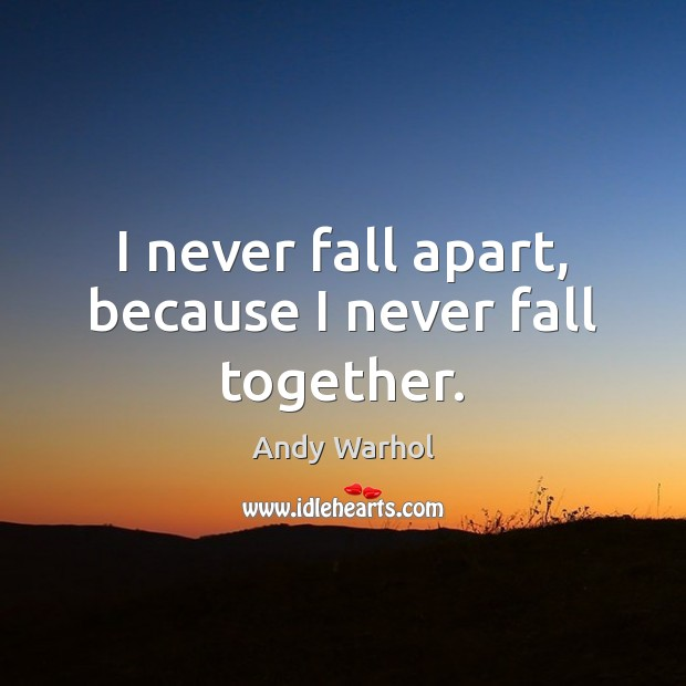 I never fall apart, because I never fall together. Image